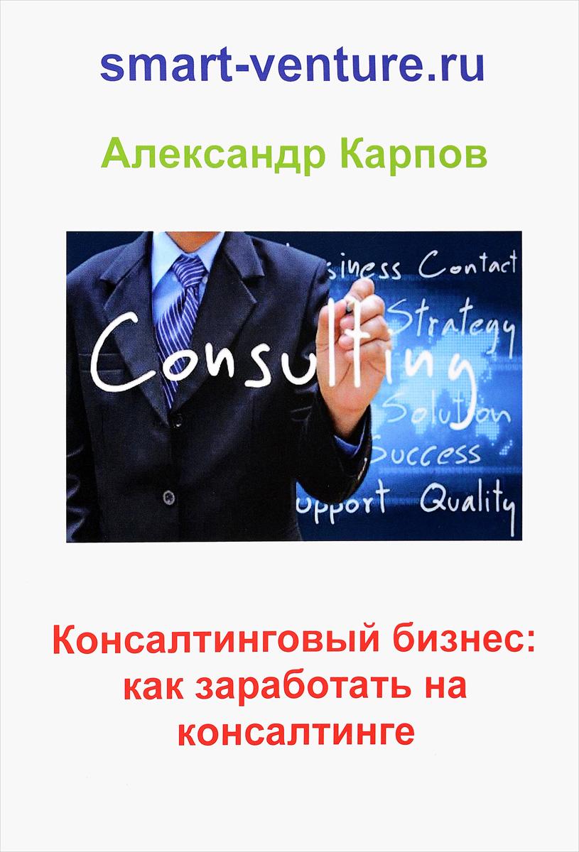 Александр Карпов Консалтинговый бизнес. Как заработать на консалтинге