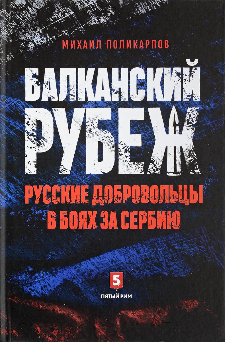 Михаил Поликарпов Балканский рубеж. Русские добровольцы в боях за Сербию цена 2017