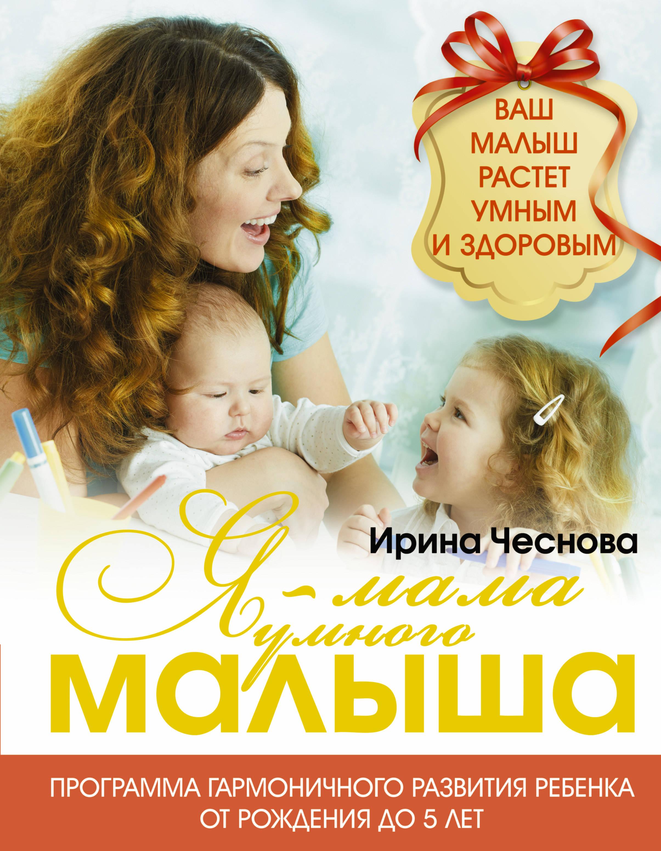 Ирина Чеснова Я - мама умного малыша. Программа гармоничного развития ребенка от рождения до 5 лет