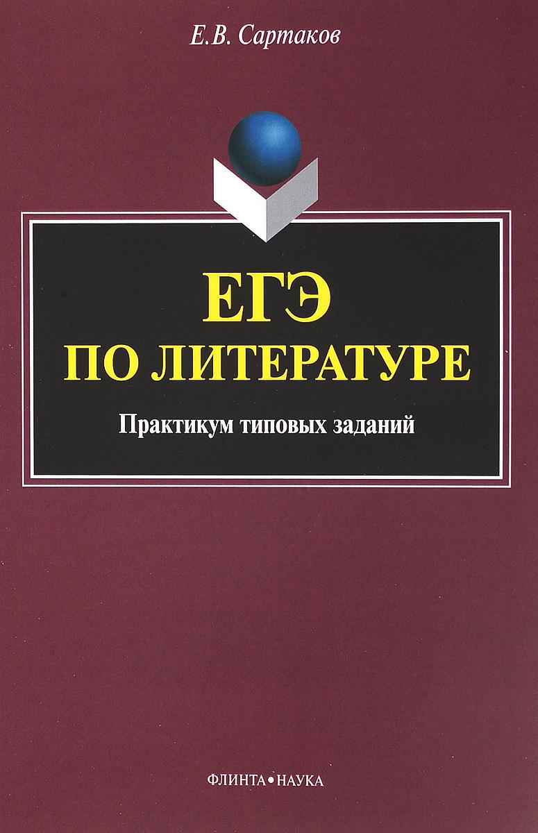 Е. В. Сартаков ЕГЭ по литературе: практикум типовых заданий