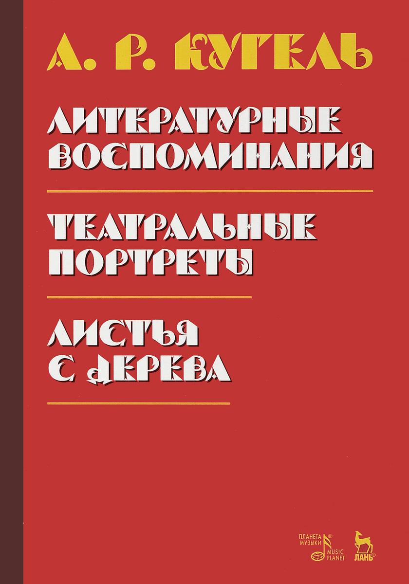 А. Р. Кугель Литературные воспоминания. Театральные портреты. Листья с дерева