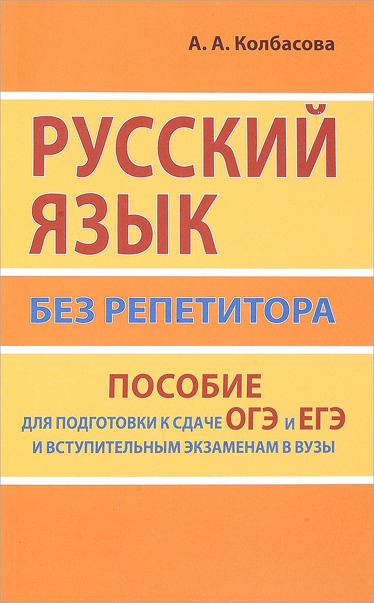 А. А. Колбасова Русский язык без репетитора. Пособие для подготовки к сдаче ЕГЭ и вступительным экзаменам в ВУЗы