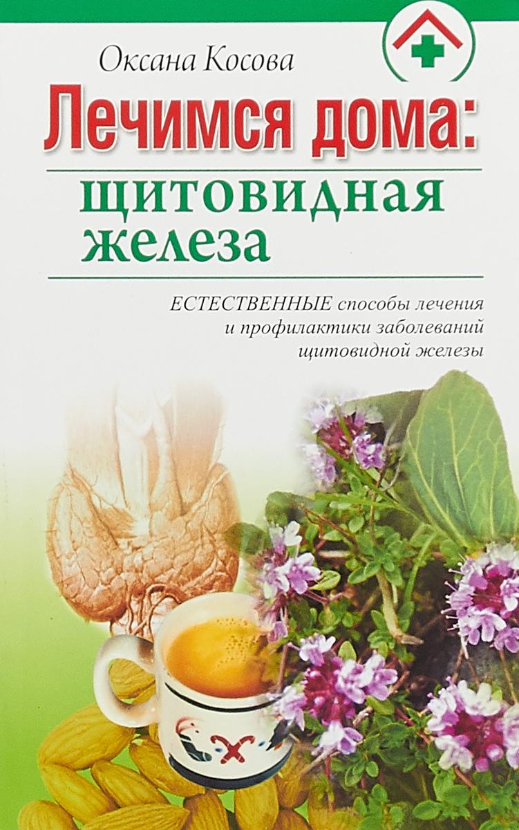 Оксана Косова Лечимся дома. Щитовидная железа а а синельникова 225 рецептов для здоровья щитовидной железы