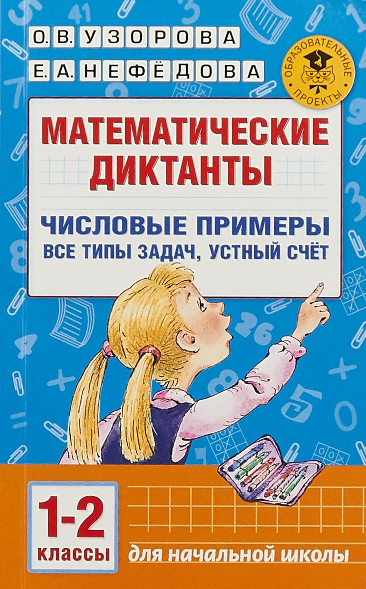 О. В. Узорова, Е. А. Нефёдова Математические диктанты. 1-2 классы. Числовые примеры. Все типы задач. Устный счет