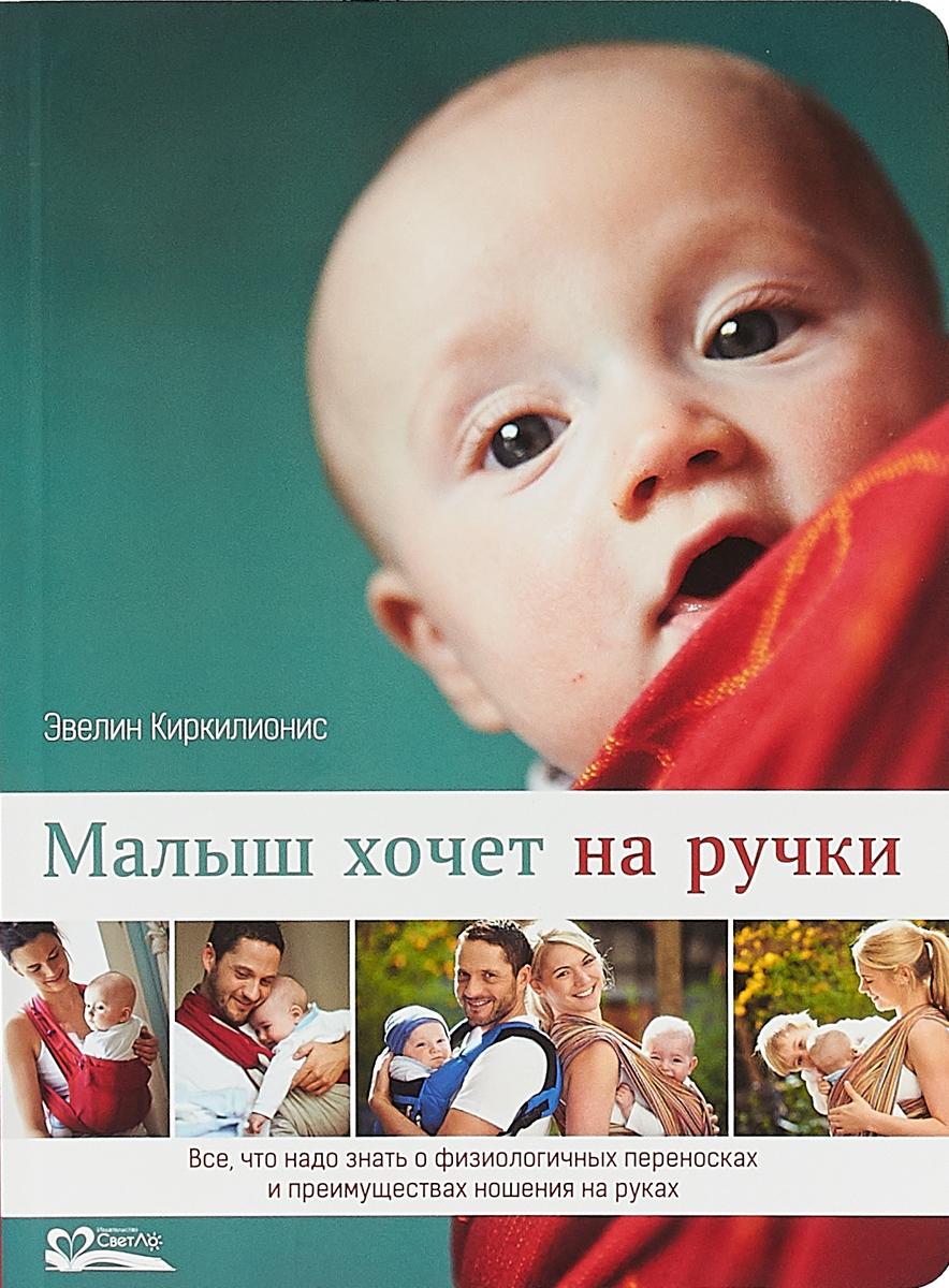 Э. Киркилионис Малыш хочет на ручки. Все, что нужно знать о физиологичных переносках и преимуществах ношения на руках