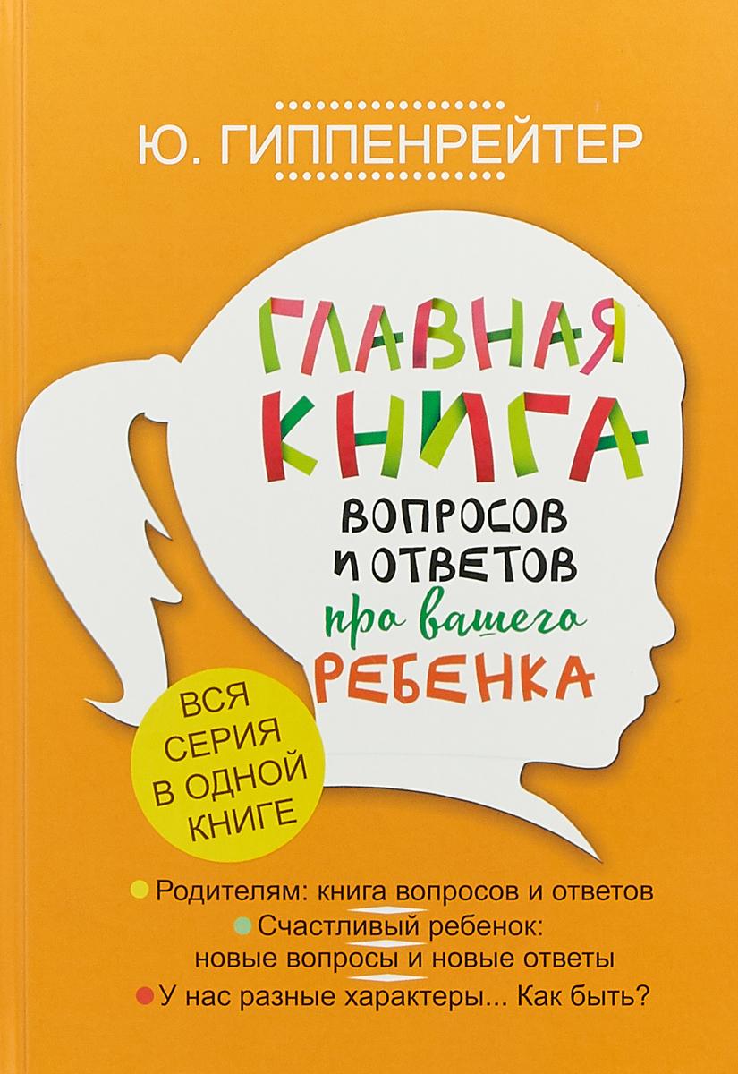 Ю. Гиппенрейтер Главная книга вопросов и ответов про вашего ребенка
