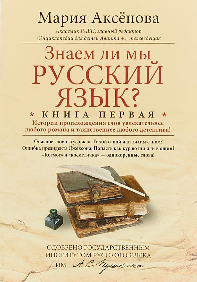 Мария Аксенова Знаем ли мы русский язык? Книга 1 знаем ли мы русский язык книга 1 истории происхождения слов увлекательнее любого романа и таинственнее любого детектива