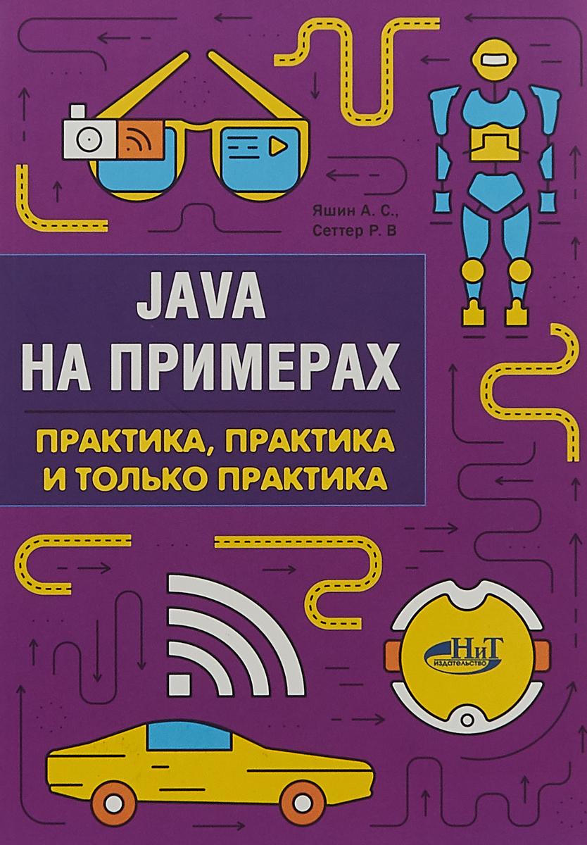 Р. В. Сеттер, А. С. Яшин Java на примерах. Практика, практика и только практика
