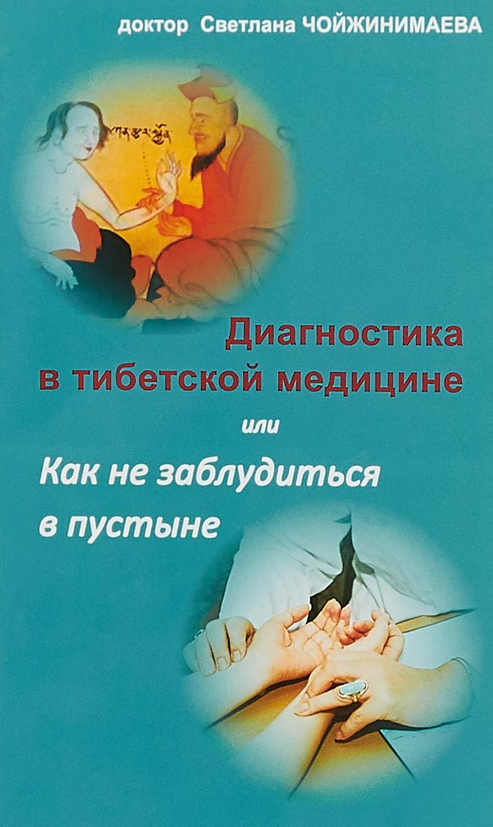 доктор Светлана Чойжинимаева Диагностика в тибетской медицине, или Как не заблудиться в пустыне чжома дунчжи искусство долголетия по тибетской медицине книга 1