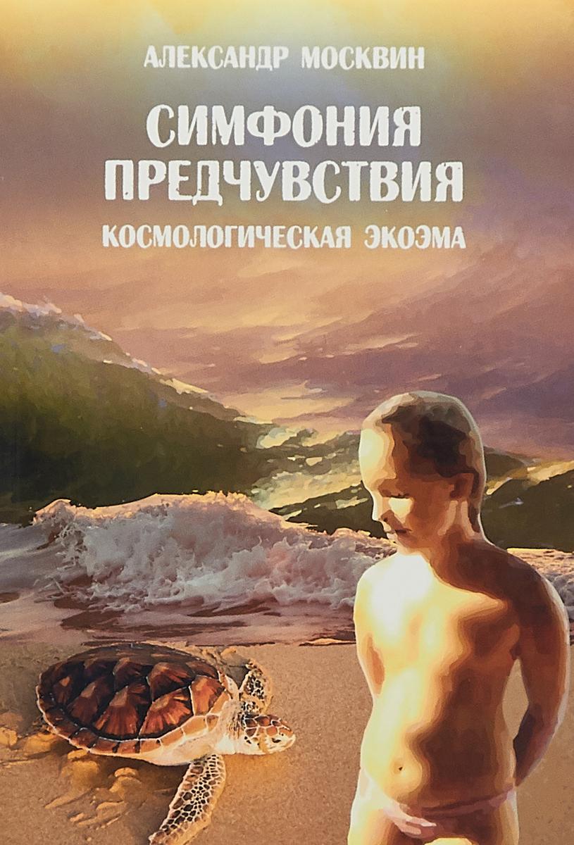Александр Москвин Симфония предчувствия. Космологическая экоэма цены онлайн
