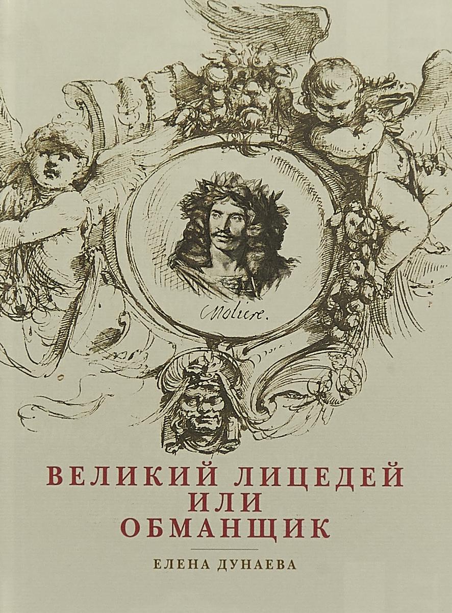 Елена Дунаева Великий лицедей, или Обманщик. Эволюция фарса в высоких комедиях Мольера