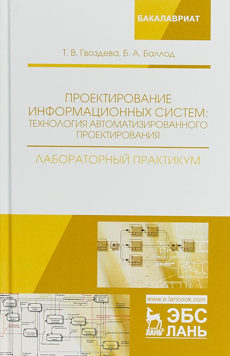 Т. В. Гвоздева, Б. А. Баллод Проектирование информационных систем. Технология автоматизированного проектирования. Лабораторный практикум
