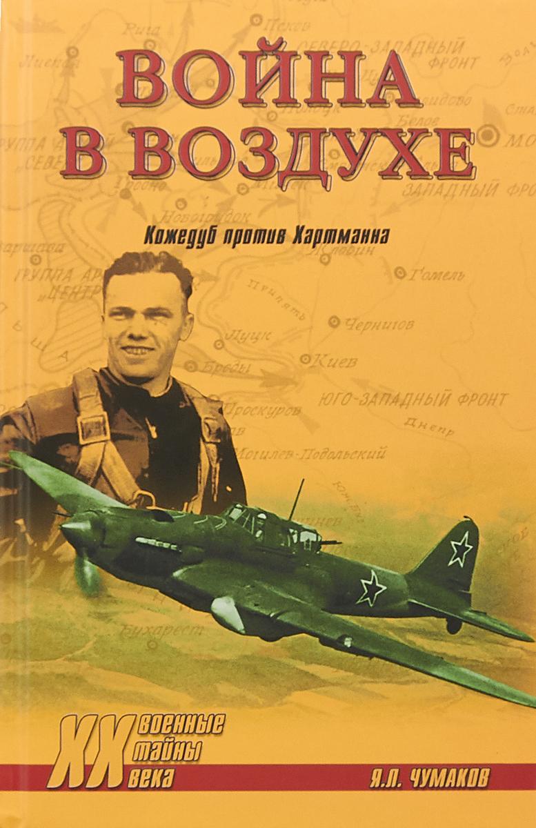 Я. Л. Чумаков Война в воздухе. Кожедуб против Хартманна