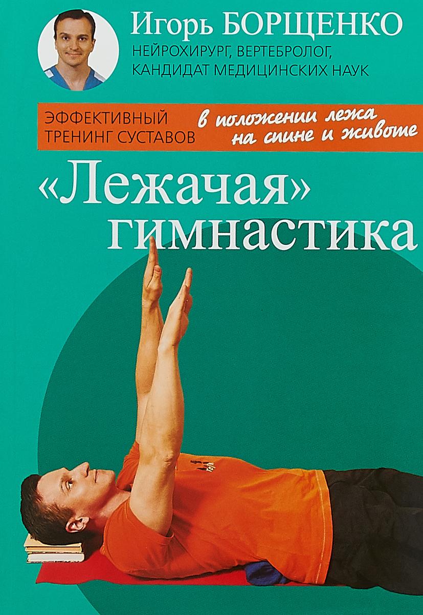И. Борщенко Лежачая гимнастика игорь борщенко самые важные упражнения для женщин в пошаговых фотографиях