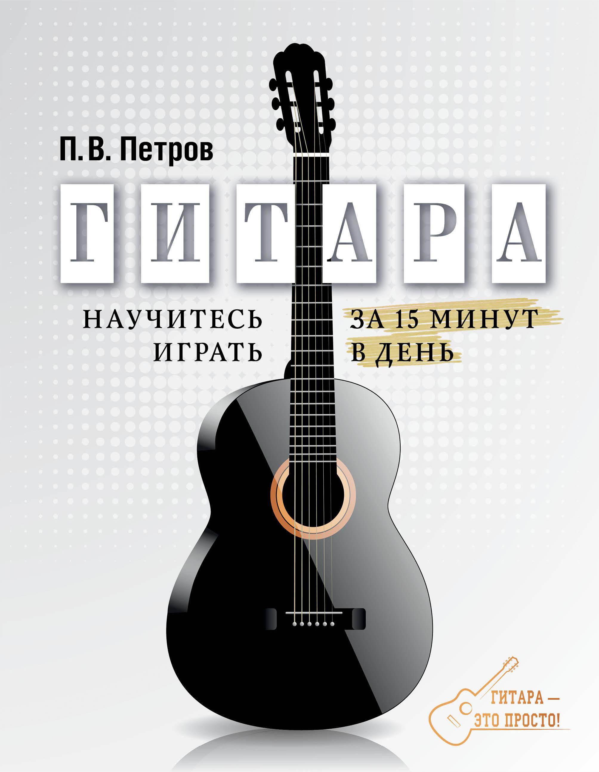 П. В. Петров Гитара. Научитесь играть за 15 минут в день петров п гитара самоучитель
