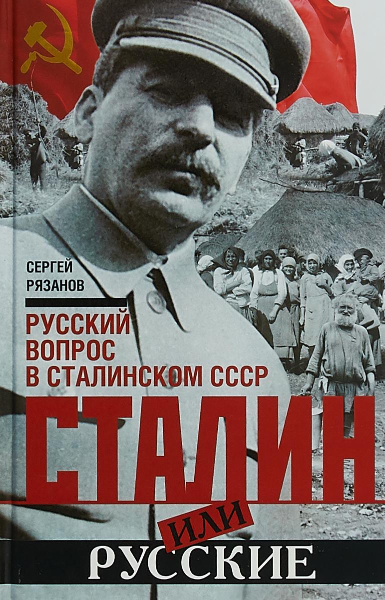 Сергей Рязанов Сталин или русские. Русский вопрос в сталинском СССР