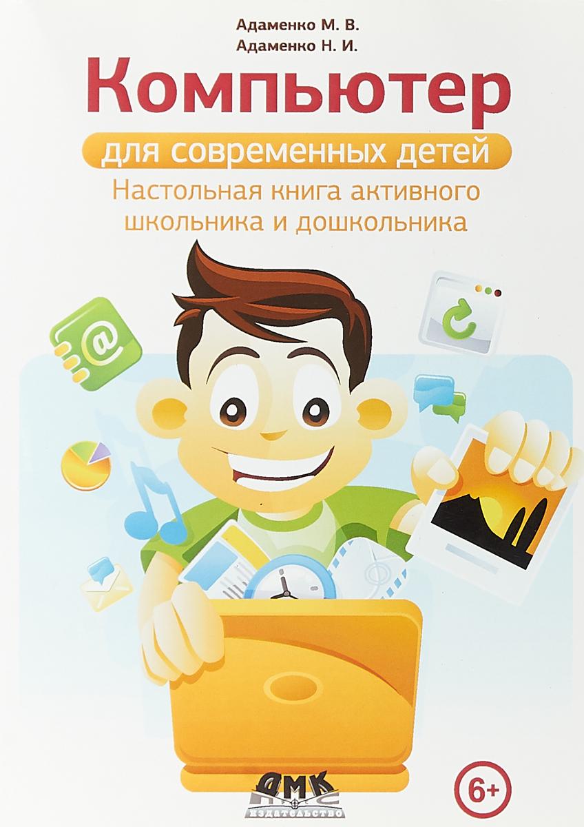 Адаменко М. В., Адаменко Н. И. Компьютер для современных детей. Настольная книга активного школьника и дошкольника