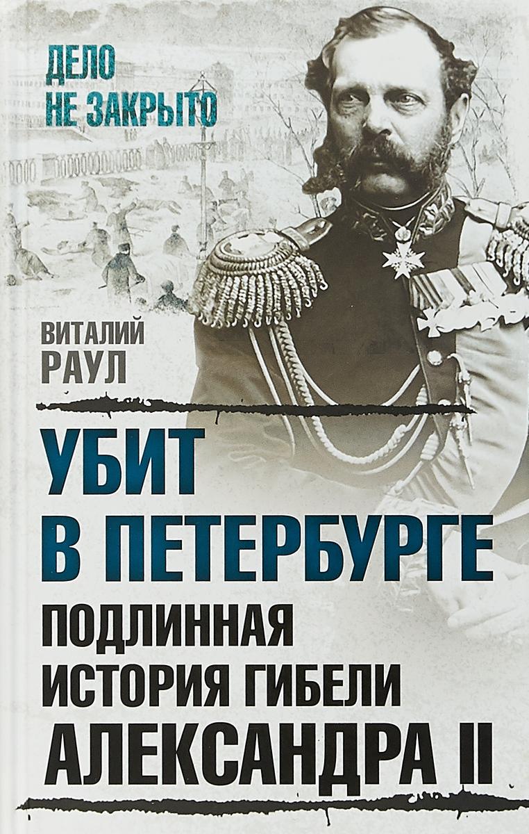 Раул Виталий Михайлович Убит в Петербурге. Подлинная история гибели Александра II