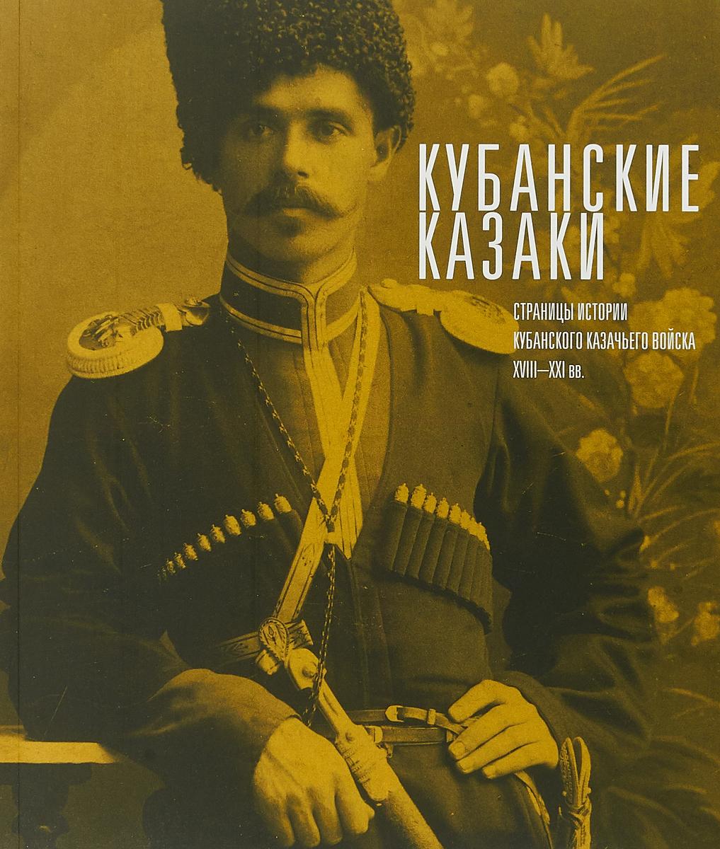 Кубанские казаки. Страницы истории Кубанского казачьего войска XVIII-XXI веков