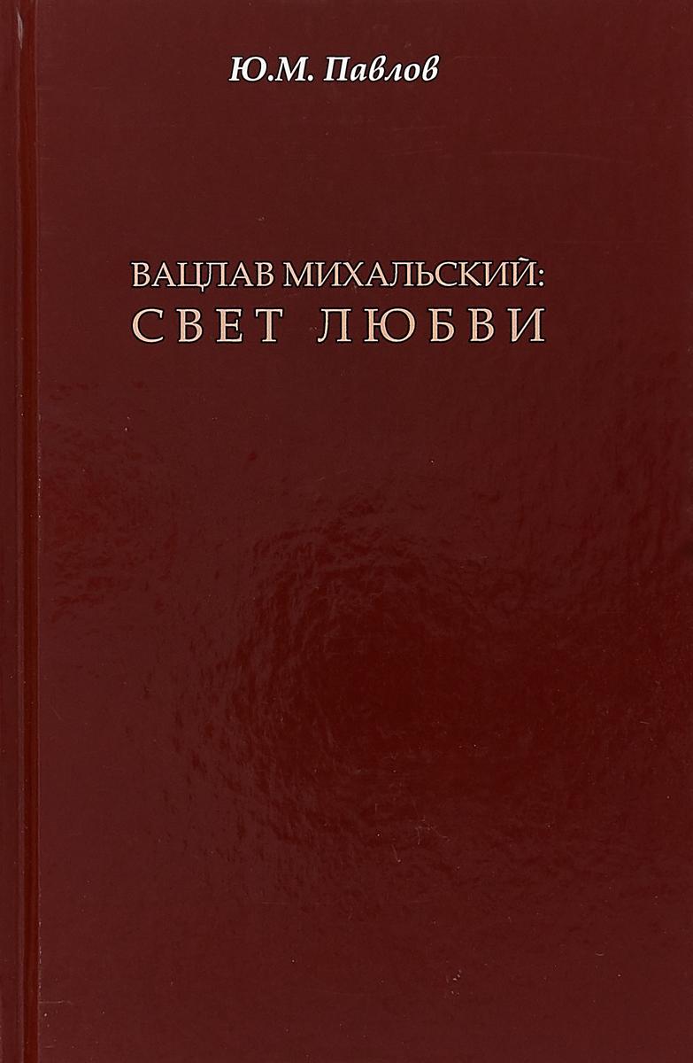 Вацлав Михальский. Свет любви | Павлов Юрий Михайлович