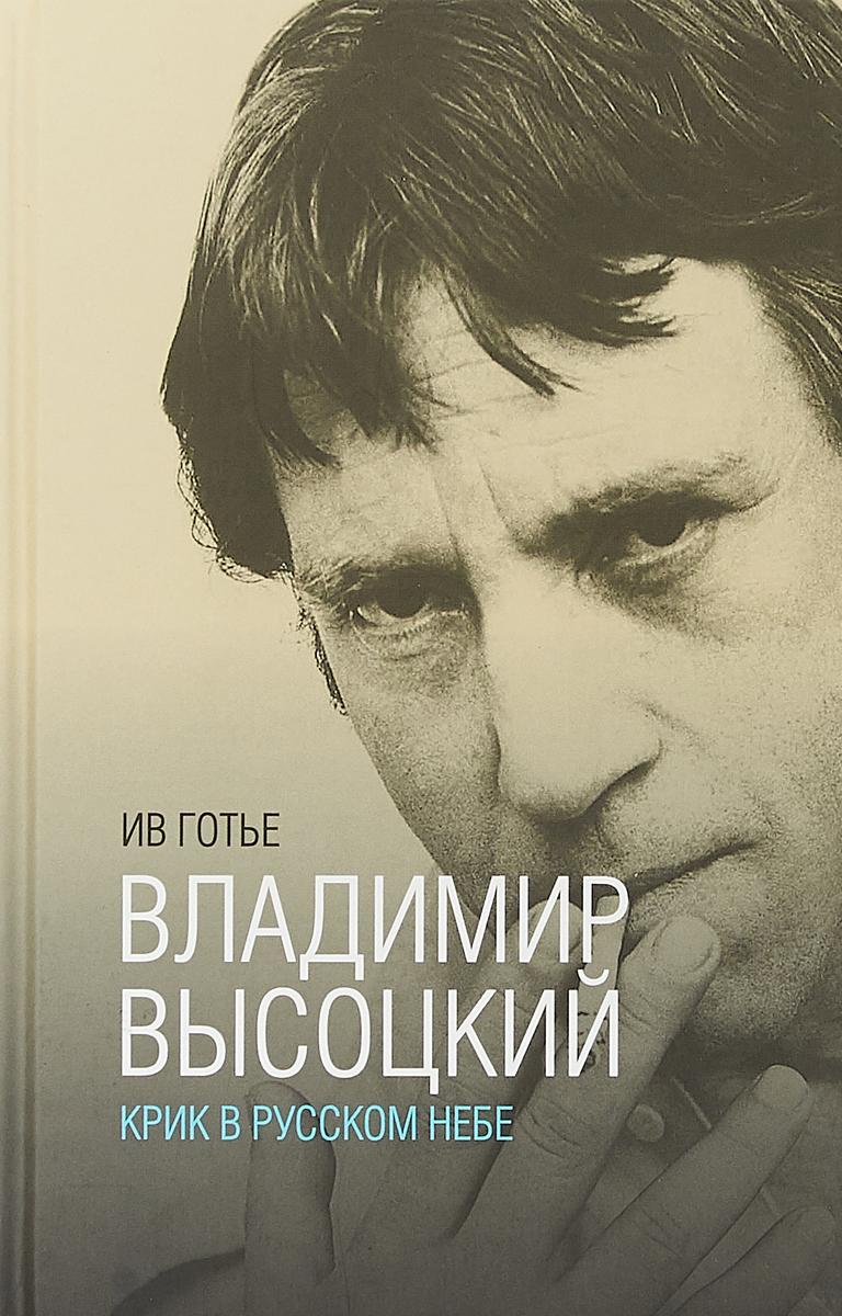 Ив Готье Владимир Высоцкий. Крик в русском небе. Книга-портрет
