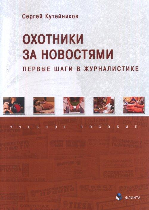 С. Е. Кутейников Охотники за новостями. Первые шаги в журналистике. Учебное пособие