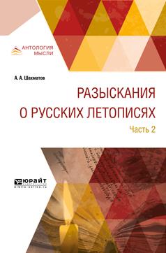 А. А. Шахматов Разыскания о русских летописях. В 2 частях. Часть 2