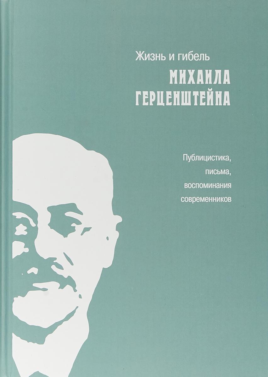 Жизнь и гибель Михаила Герценштейна. Публицистика, письма, воспоминания современников