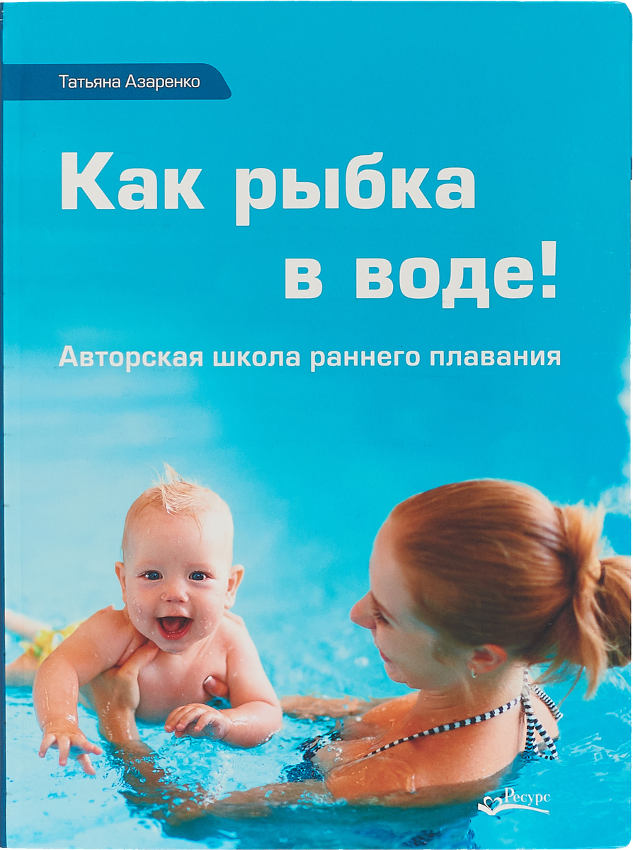 Татьяна Азаренко Как рыбка в воде! Авторская школа раннего плавания