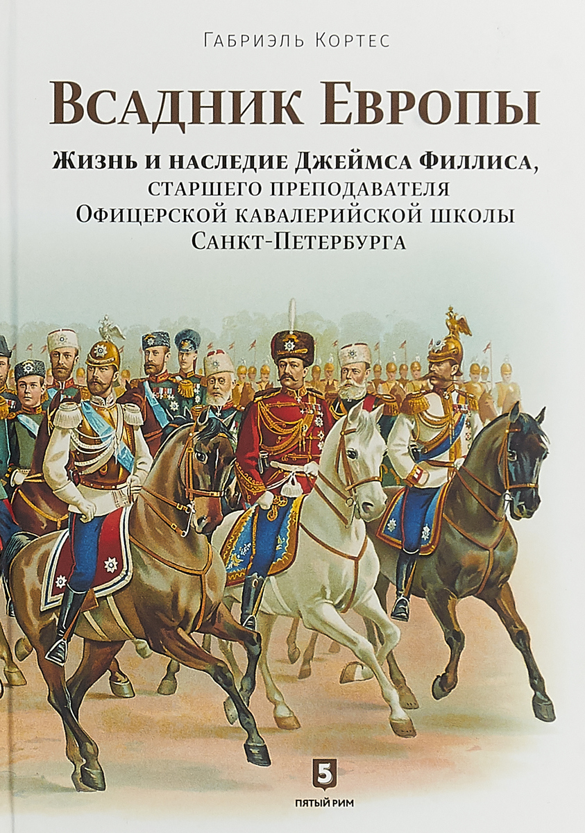Габриэль Кортес Всадник Европы. Жизнь и наследие Джеймса Филлиса, старшего преподавателя Офицерской кавалерийской школы Санкт-Петербурга