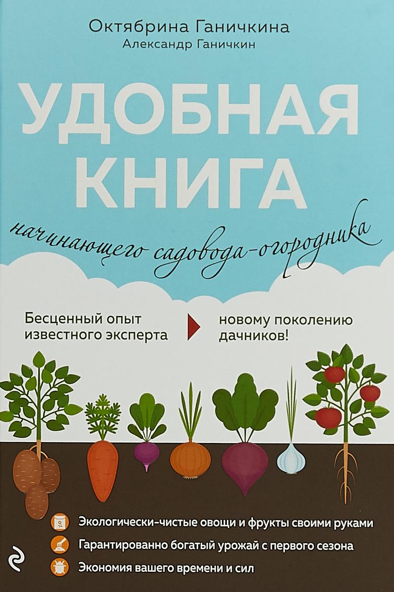 Октябрина Ганичкина, Александр Ганичкин Удобная книга начинающего садовода-огородника