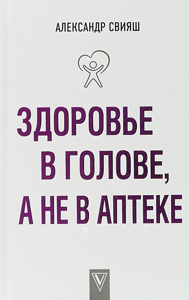 Александр Свияш Здоровье в голове, а не в аптеке свияш а заболел сам вылечись сам здоровье в голове а не в аптеке