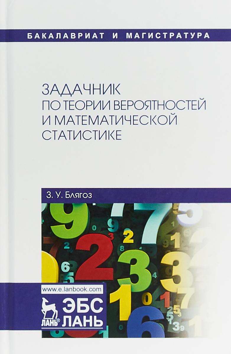 З. У. Блягоз Задачник по теории вероятностей и математической статистике. Учебное пособие а я петров ответственность по трудовому праву дополнительный материал в эбс учебное пособие для бакалавриата и магистратуры