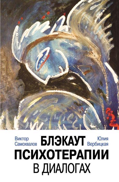 Самохвалов В.П., Вербицкая Ю.А., Блэкаут психотерапии в диалогах