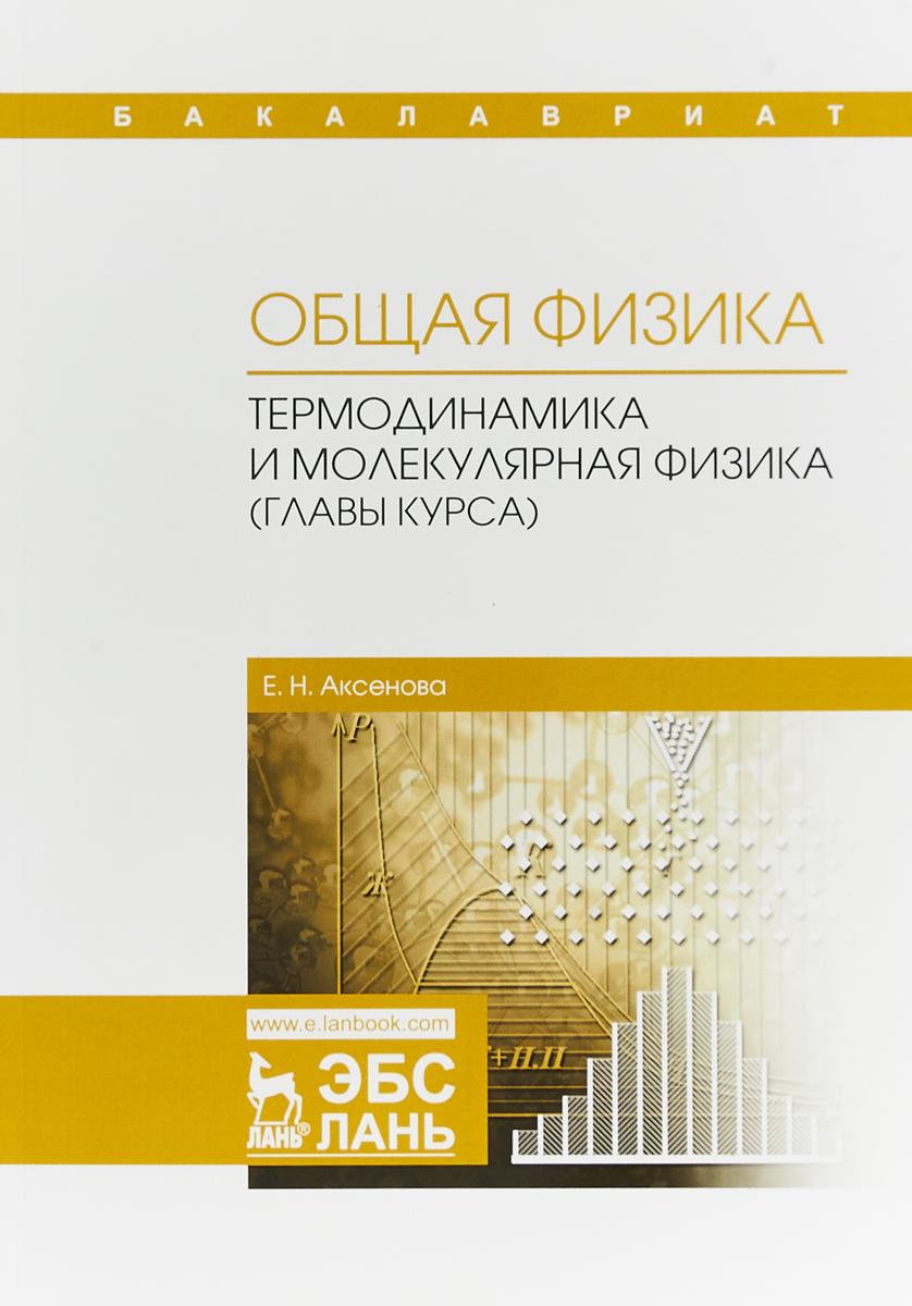 Е. Н. Аксенова Общая физика. Термодинамика и молекулярная физика (главы курса). Учебное пособие