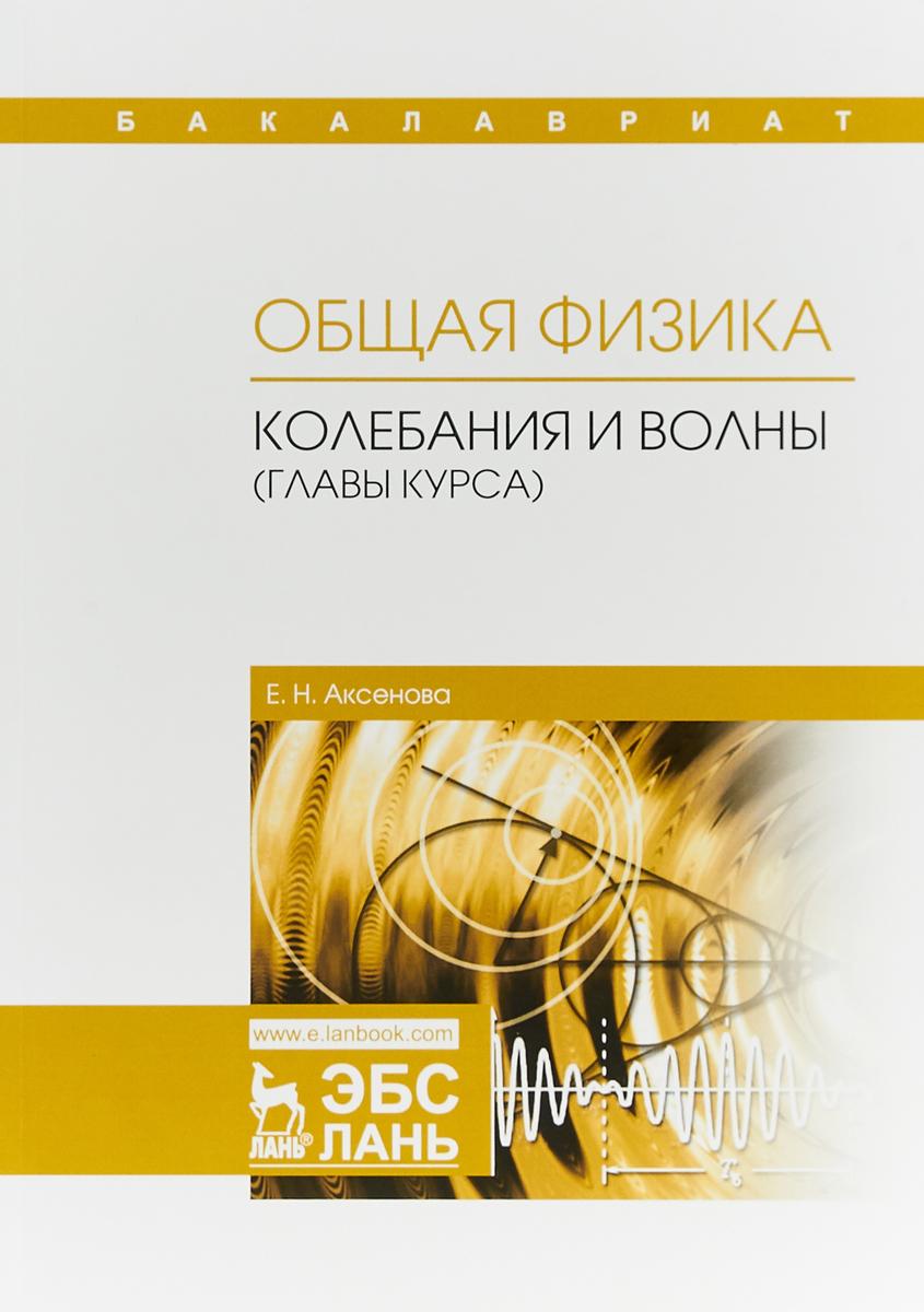 Е. Н. Аксенова Общая физика. Колебания и волны (главы курса). Учебное пособие