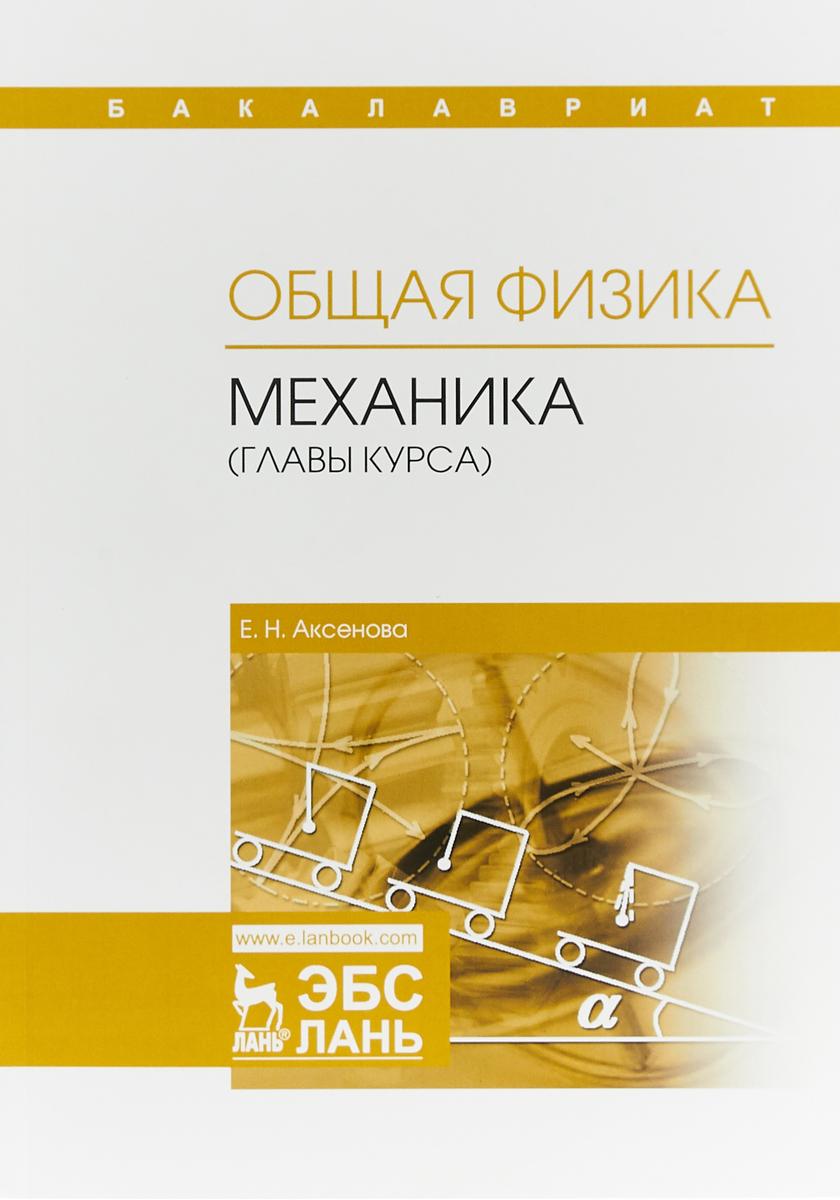 Е. Н. Аксенова Общая физика. Механика (главы курса). Учебное пособие