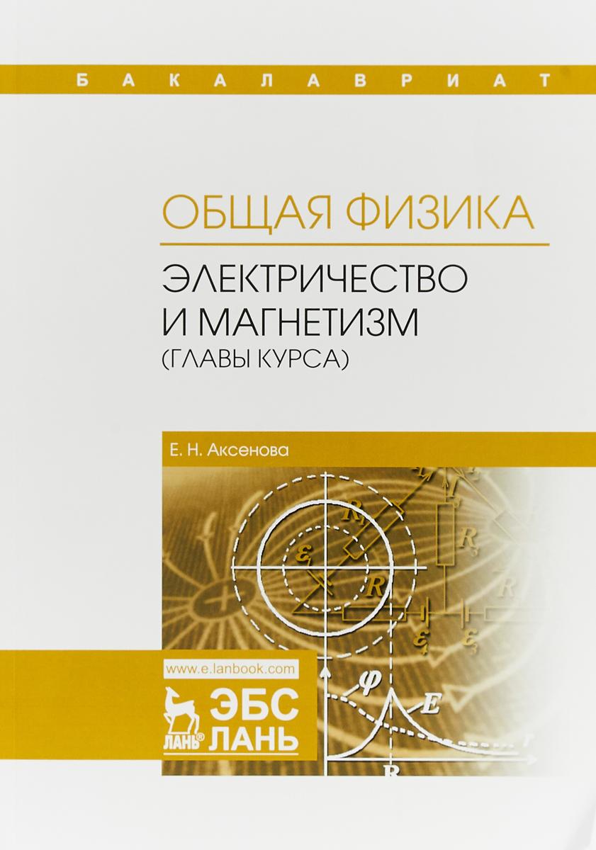 Е. Н. Аксенова Общая физика. Электричество и магнетизм (главы курса). Учебное пособие