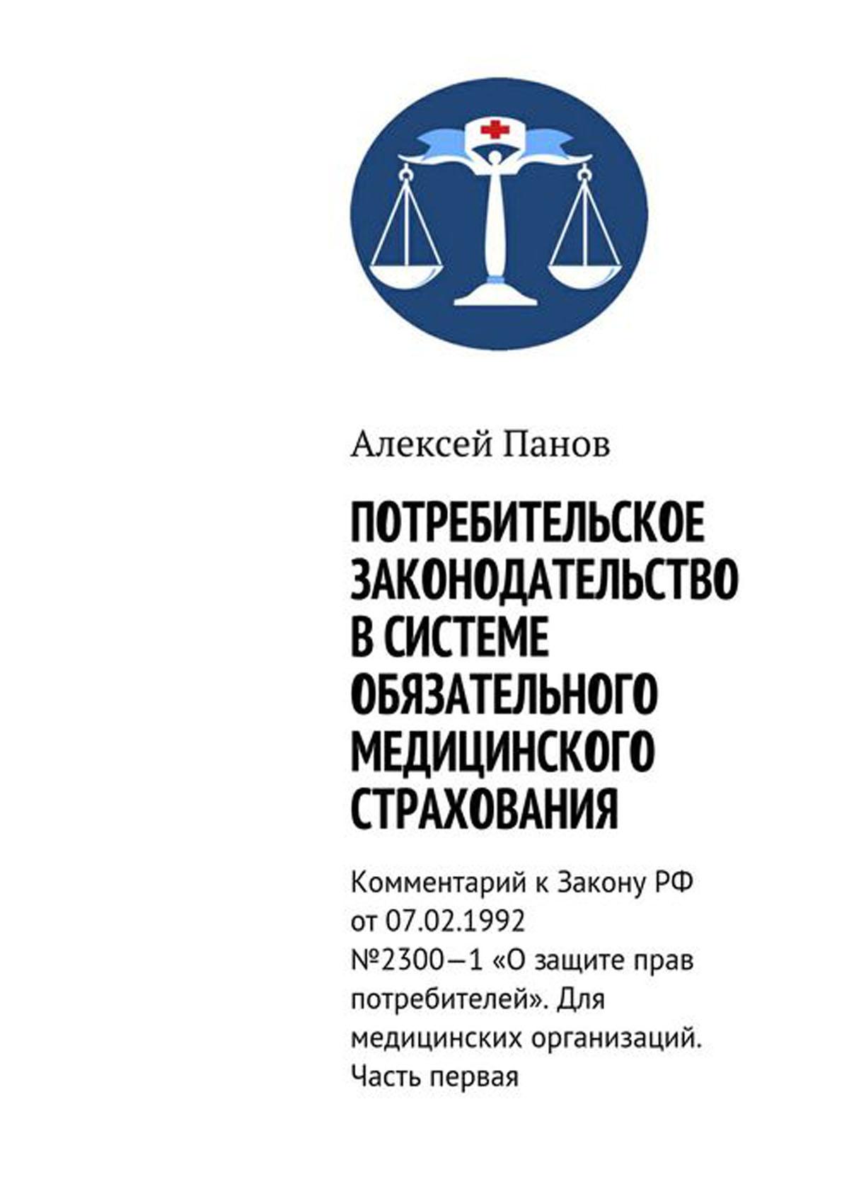 Потребительское законодательство в системе обязательного медицинского страхования. Комментарий к Закону РФ от 07.02.1992 №2300—1 «О защите прав потребителей». Для медицинских организаций. Часть первая
