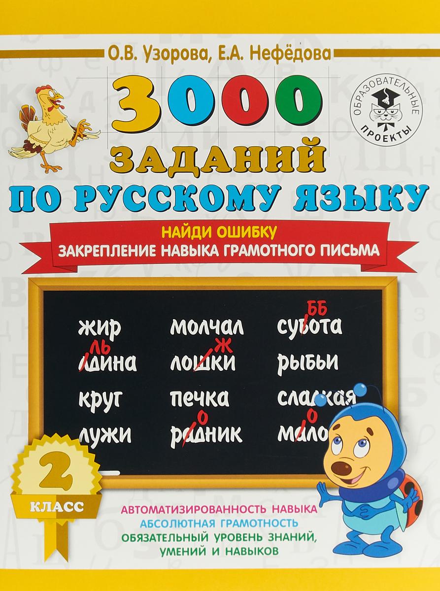 О. В. Узорова, Е. А. Нефедова 3000 заданий по русскому языку. 2 класс. Найди ошибку. Закрепление навыка грамотного письма