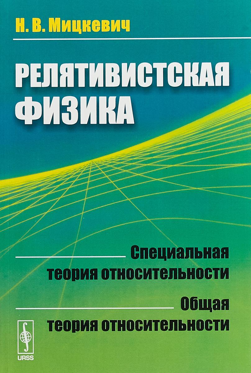 Н. В. Мицкевич. Релятивистская физика. Специальная теория относительности. Общая теория относительности