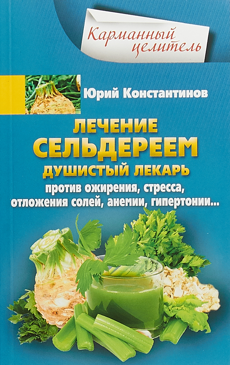 Юрий Константинов Лечение сельдереем. Душистый лекарь против ожирения, стресса, отложения солей, анемии, гипертонии
