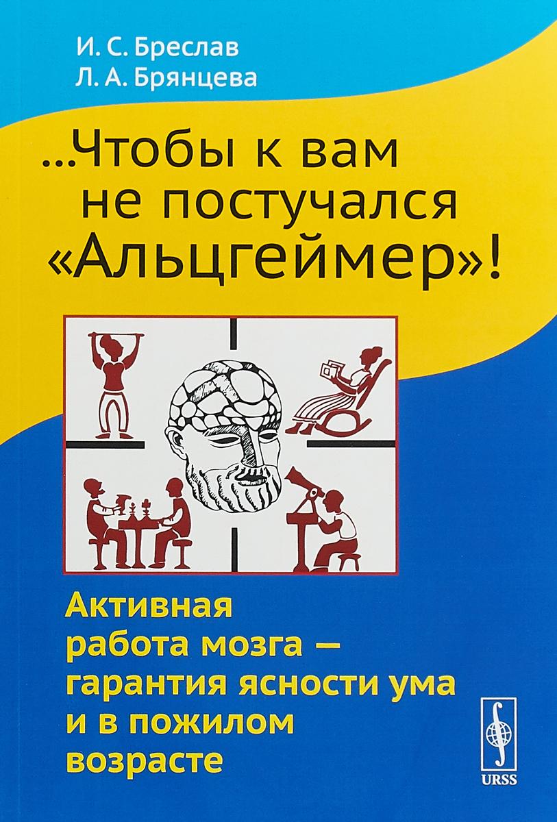 И.С. Бреслав, Л.А. Брянцева ...Чтобы к вам не постучался Альцгеймер! Активная работа мозга - гарантия ясности ума и в пожилом возрасте а к эйзлер болезнь альцгеймера чума xxi века