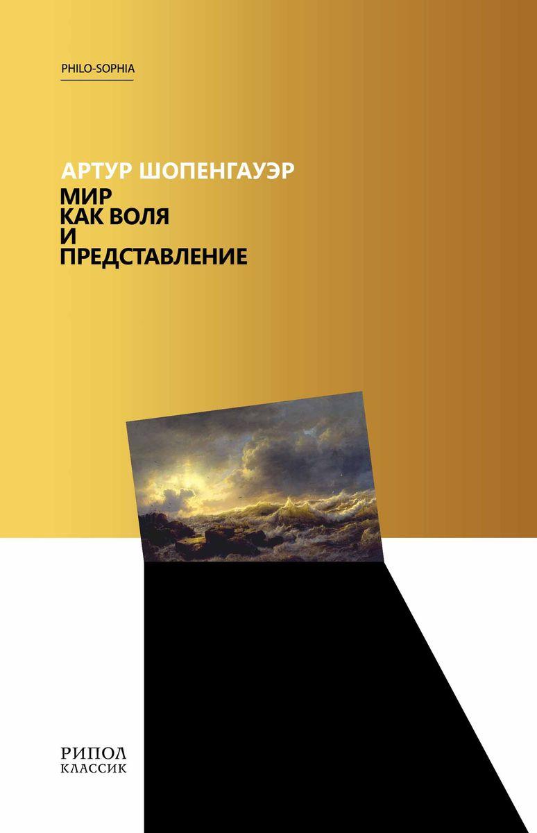 Артур Шопенгауэр Мир как воля и представление