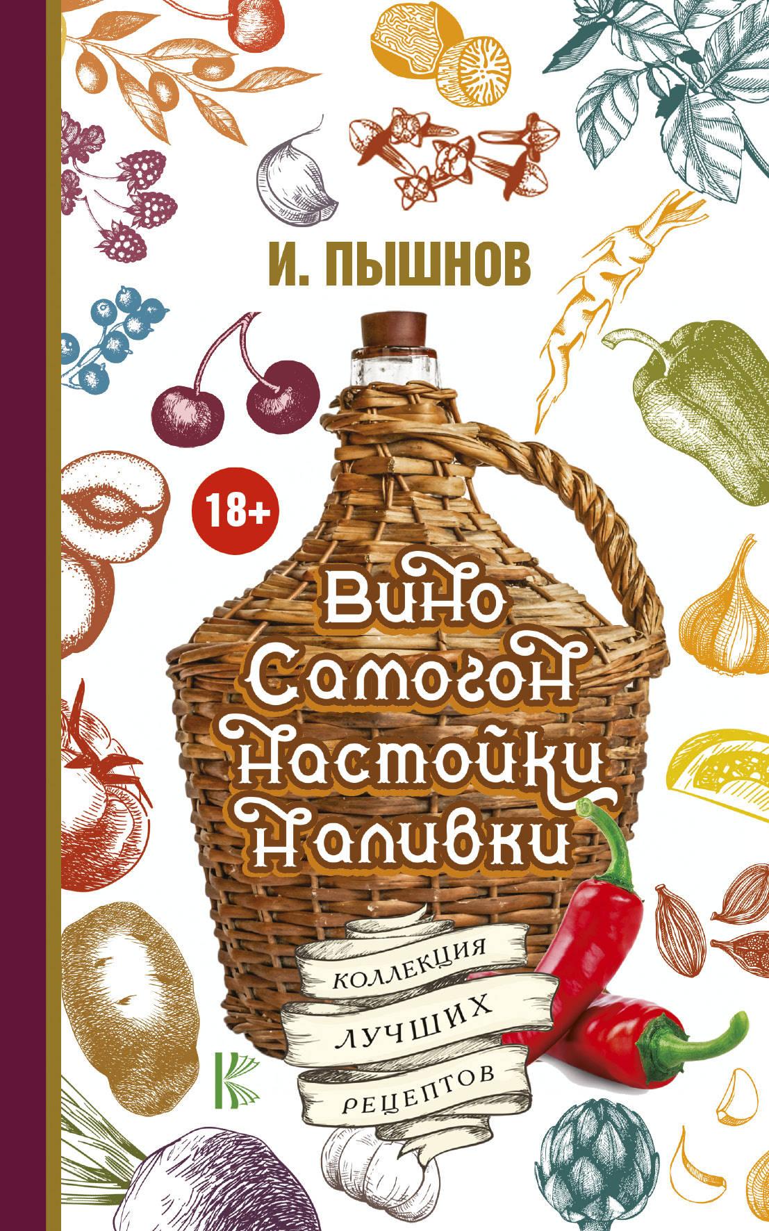 И. Пышнов Вино, самогон, настойки, наливки. Коллекция лучших рецептов