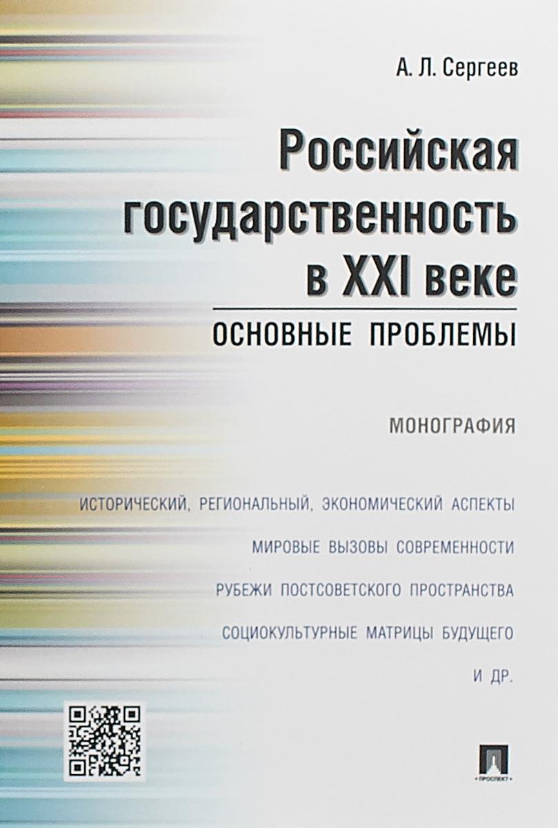 А. Л. Сергеев Российская государственность в XXI веке.Основные проблемы.Монография