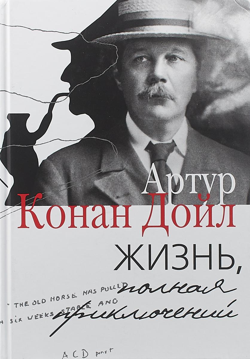 Артур Конан Дойл Жизнь, полная приключений