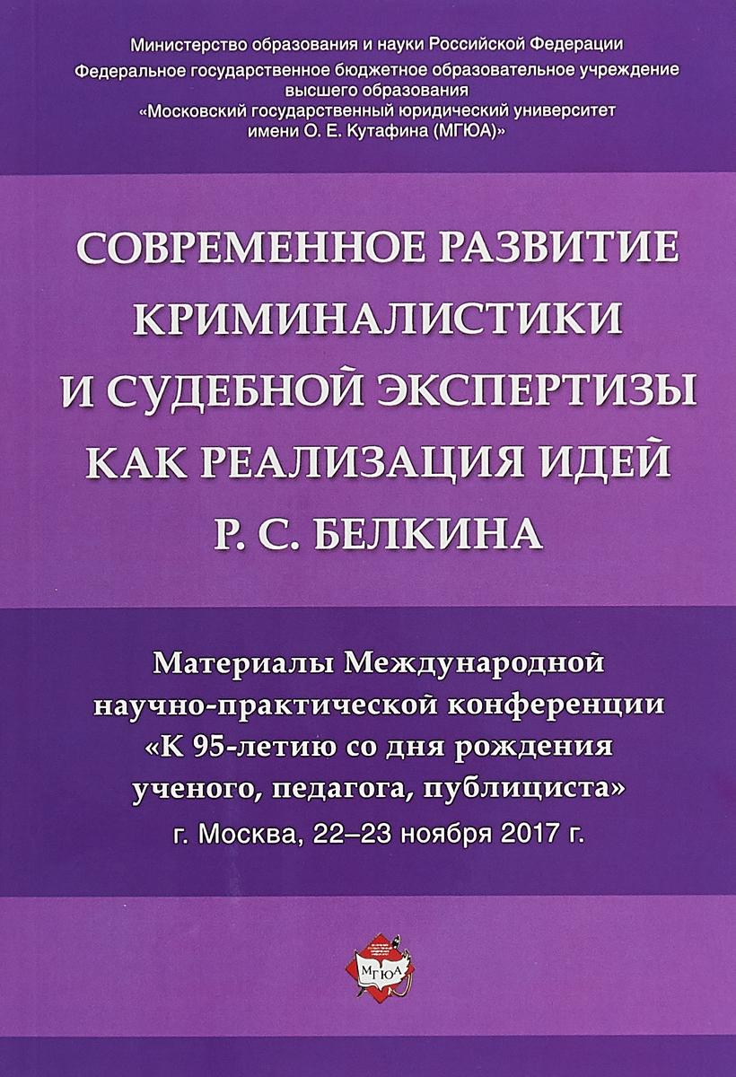 Современное развитие криминалистики и судебной экспертизы как реализация идей Р.С. Белкина