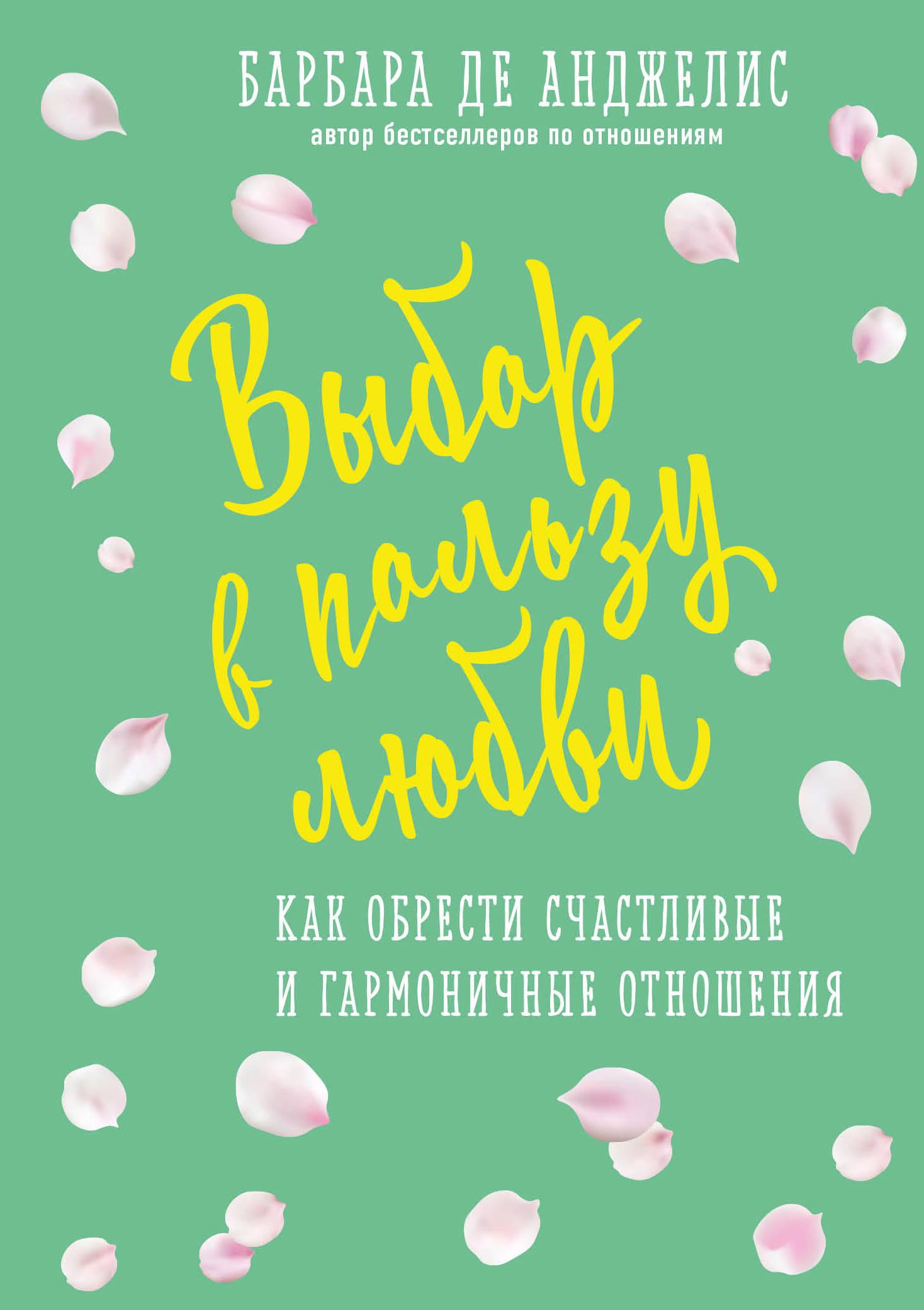 Барбара де Анджелис Выбор в пользу любви. Как обрести счастливые и гармоничные отношения барбара де анджелис книги скачать