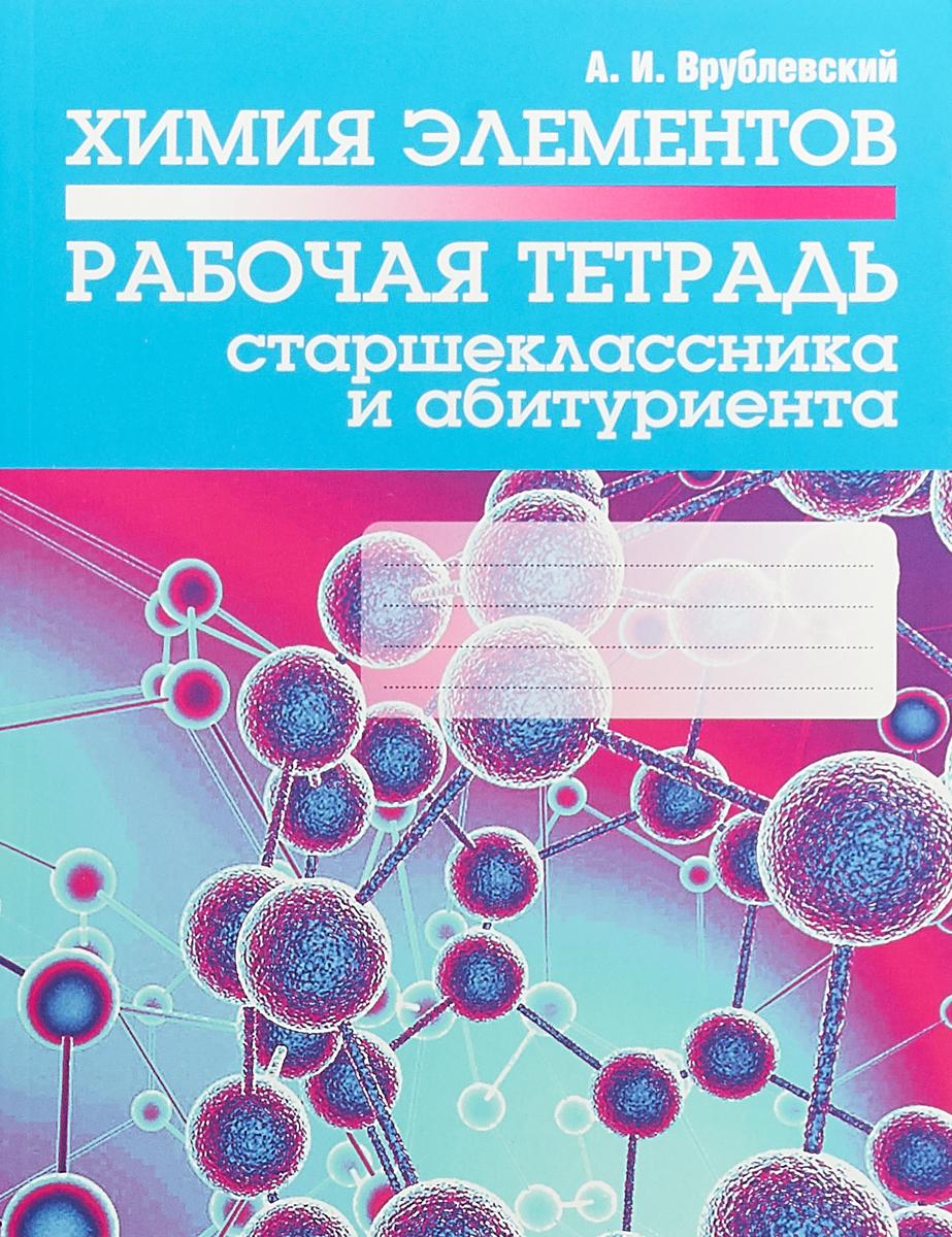 А. И. Врублевский Химия элементов. Рабочая тетрадь старшеклассника и абитуриента